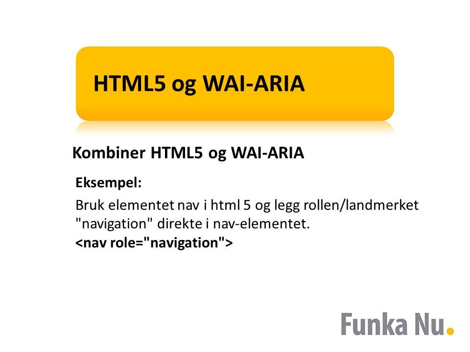 HTML5 og WAI-ARIA Kombiner HTML5 og WAI-ARIA Eksempel: Bruk elementet nav i html 5 og legg rollen/landmerket navigation direkte i nav-elementet.