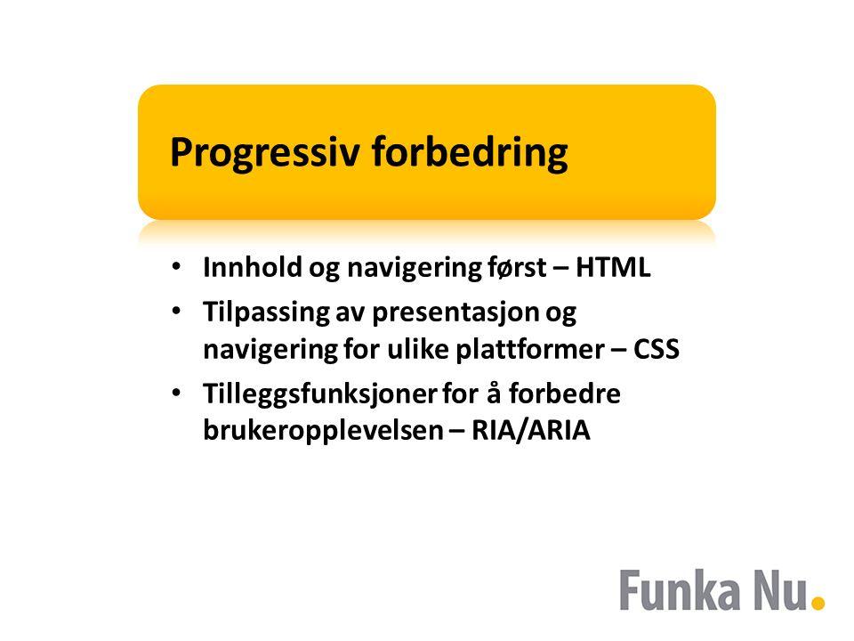 Progressiv forbedring Innhold og navigering først – HTML Tilpassing av presentasjon og navigering for ulike plattformer – CSS Tilleggsfunksjoner for å forbedre brukeropplevelsen – RIA/ARIA