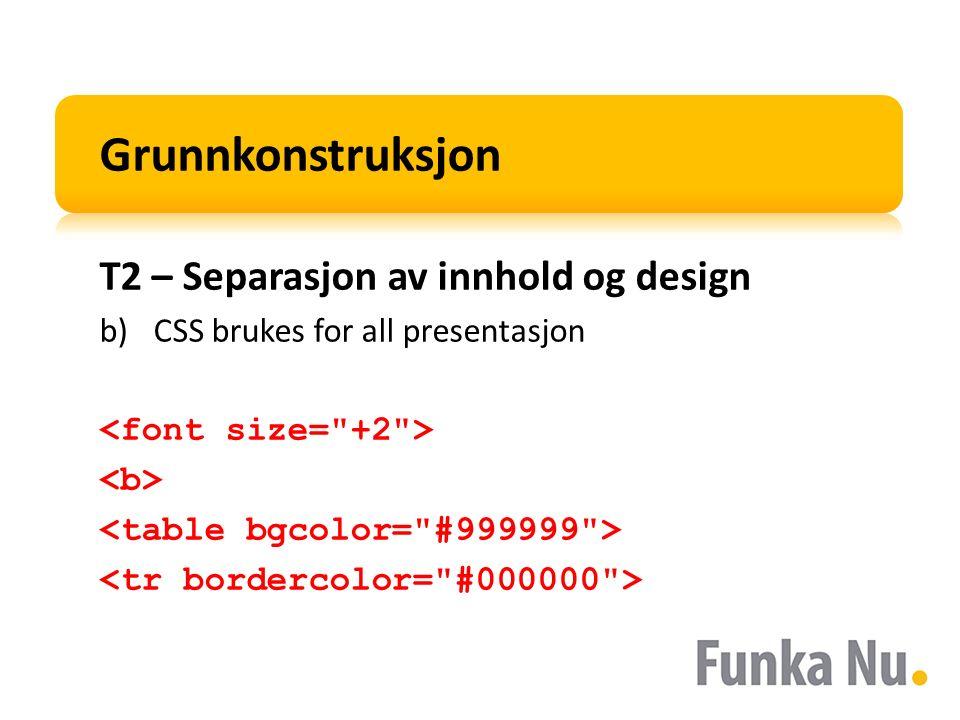 Grunnkonstruksjon T2 – Separasjon av innhold og design b)CSS brukes for all presentasjon