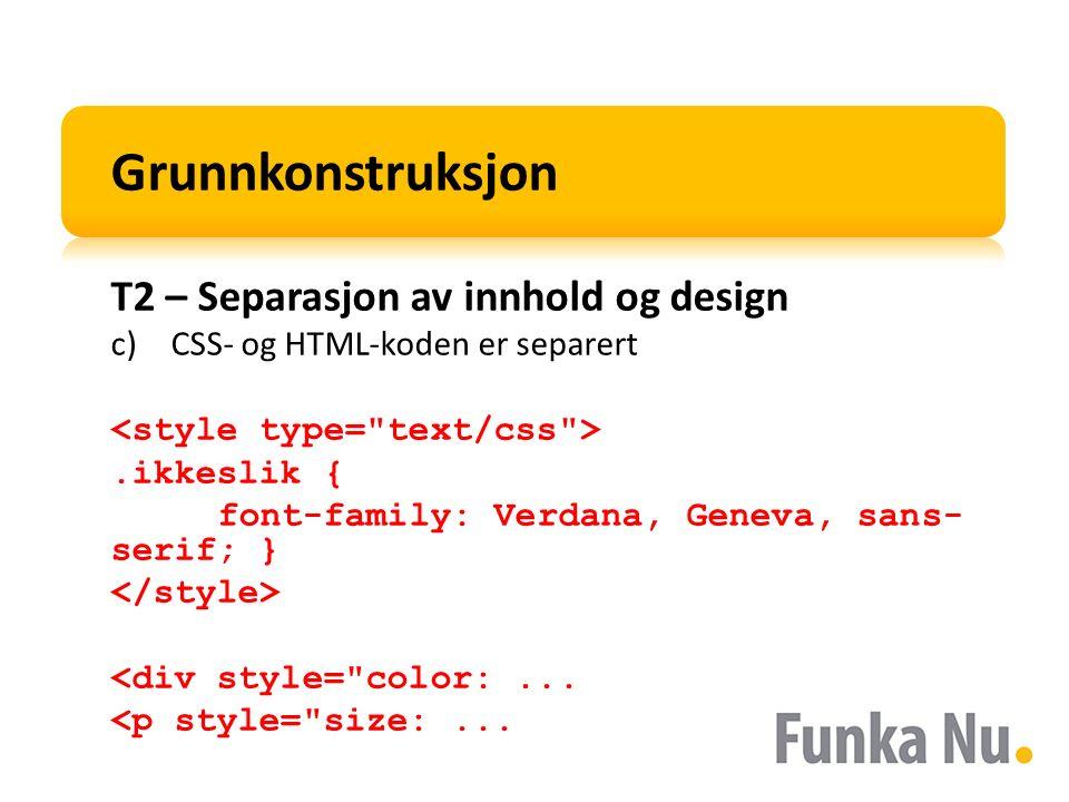 Grunnkonstruksjon T2 – Separasjon av innhold og design c)CSS- og HTML-koden er separert.ikkeslik { font-family: Verdana, Geneva, sans- serif; } <div style= color:...