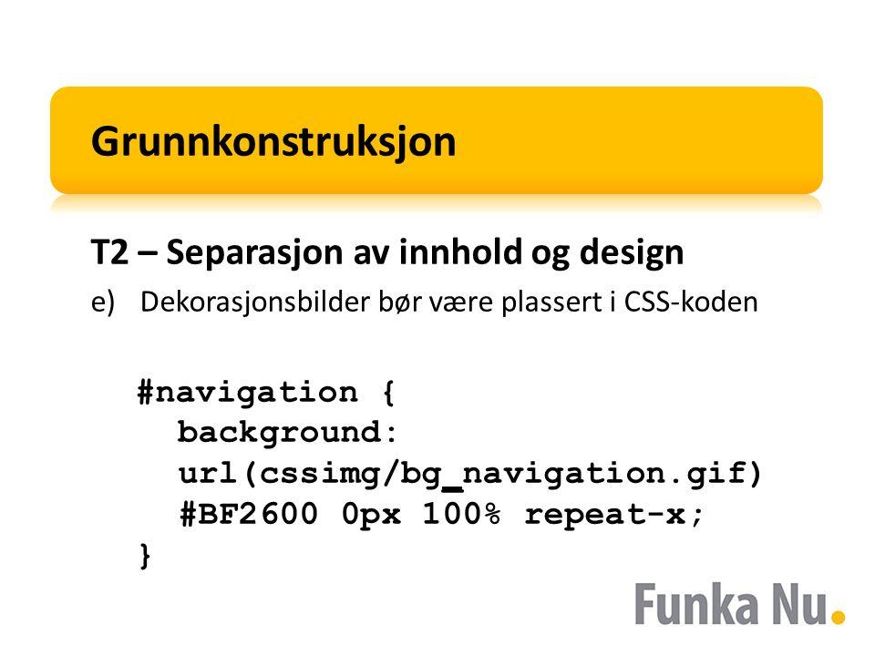 Grunnkonstruksjon T2 – Separasjon av innhold og design e)Dekorasjonsbilder bør være plassert i CSS-koden #navigation { background: url(cssimg/bg_navigation.gif) #BF2600 0px 100% repeat-x; }