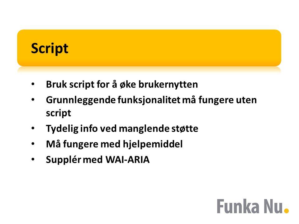 Script Bruk script for å øke brukernytten Grunnleggende funksjonalitet må fungere uten script Tydelig info ved manglende støtte Må fungere med hjelpemiddel Supplér med WAI-ARIA