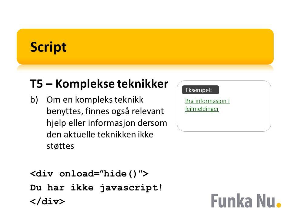 Eksempel: Script T5 – Komplekse teknikker b)Om en kompleks teknikk benyttes, finnes også relevant hjelp eller informasjon dersom den aktuelle teknikken ikke støttes Du har ikke javascript.