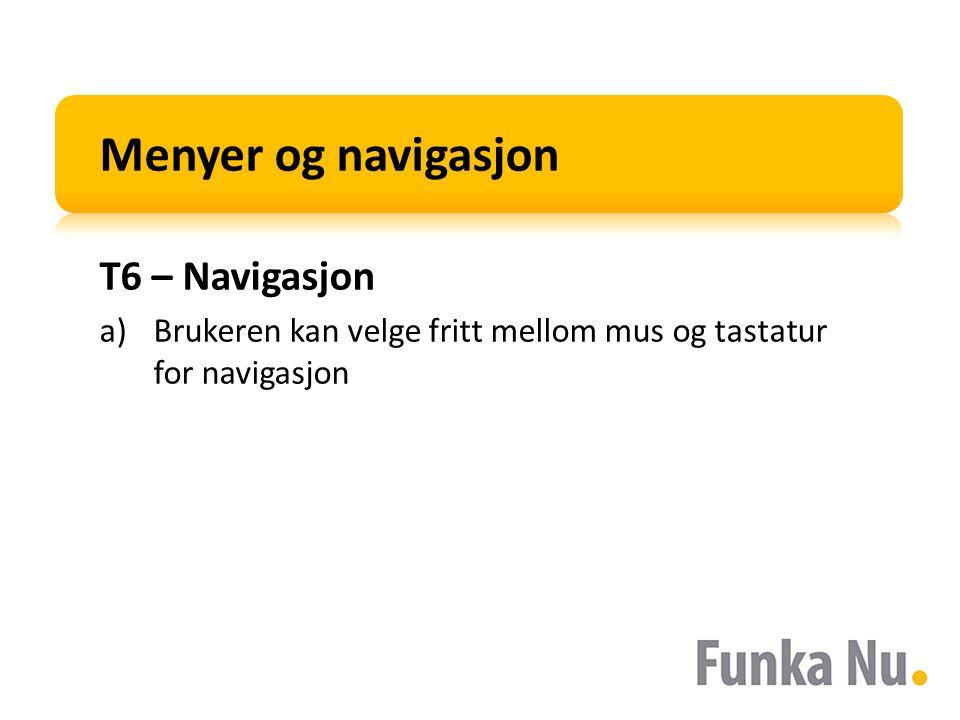 Menyer og navigasjon T6 – Navigasjon a)Brukeren kan velge fritt mellom mus og tastatur for navigasjon