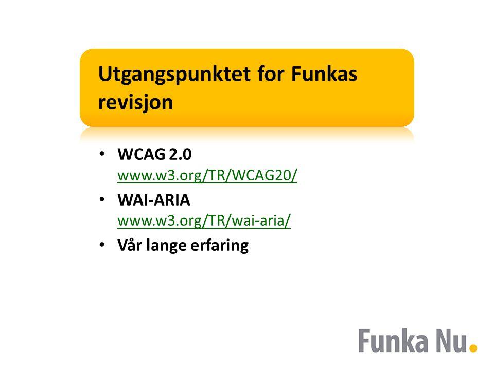 Utgangspunktet for Funkas revisjon WCAG 2.0 www.w3.org/TR/WCAG20/ www.w3.org/TR/WCAG20/ WAI-ARIA www.w3.org/TR/wai-aria/ www.w3.org/TR/wai-aria/ Vår l
