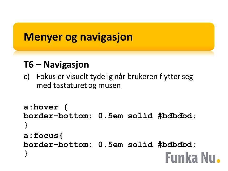 Menyer og navigasjon T6 – Navigasjon c)Fokus er visuelt tydelig når brukeren flytter seg med tastaturet og musen a:hover { border-bottom: 0.5em solid #bdbdbd; } a:focus{ border-bottom: 0.5em solid #bdbdbd; }