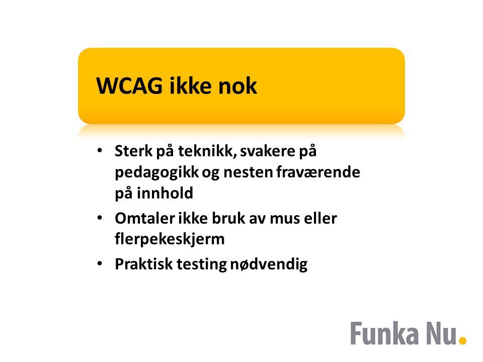 WCAG ikke nok Sterk på teknikk, svakere på pedagogikk og nesten fraværende på innhold Omtaler ikke bruk av mus eller flerpekeskjerm Praktisk testing nødvendig