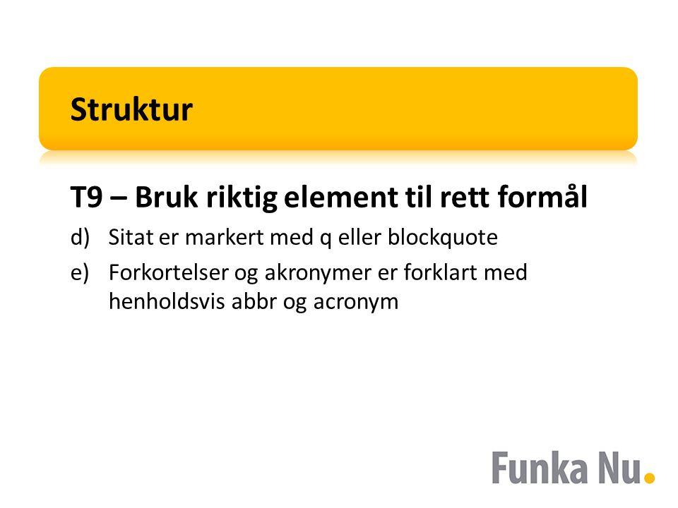 Struktur T9 – Bruk riktig element til rett formål d)Sitat er markert med q eller blockquote e)Forkortelser og akronymer er forklart med henholdsvis abbr og acronym