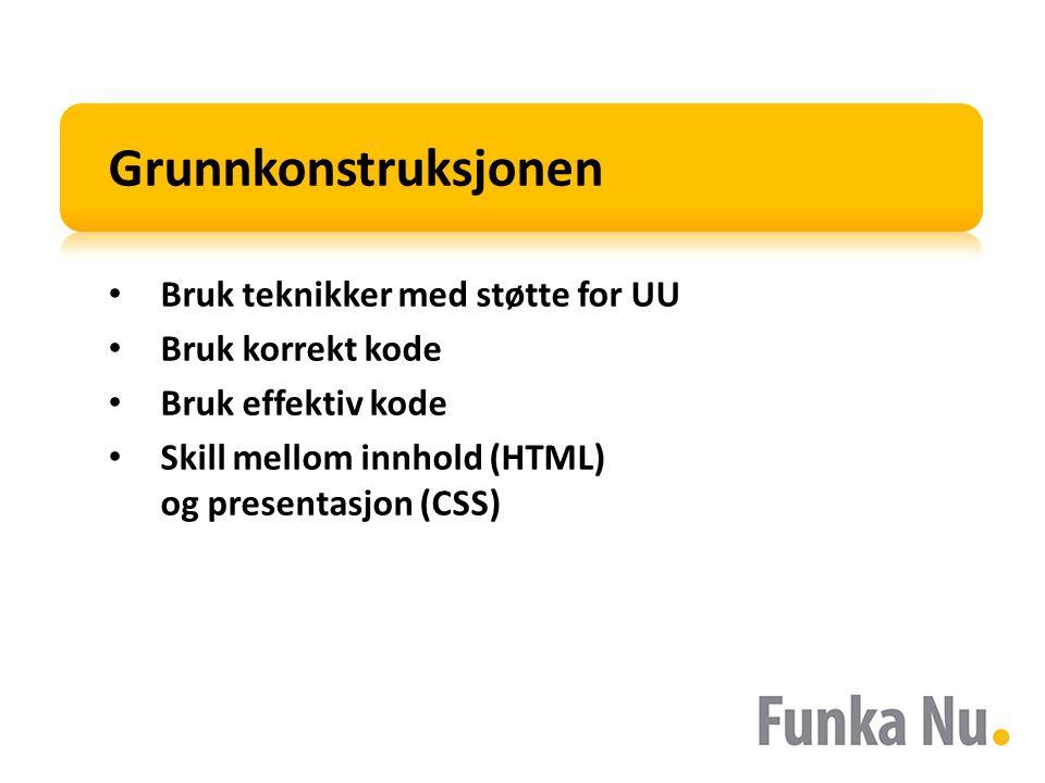 Grunnkonstruksjonen Bruk teknikker med støtte for UU Bruk korrekt kode Bruk effektiv kode Skill mellom innhold (HTML) og presentasjon (CSS)
