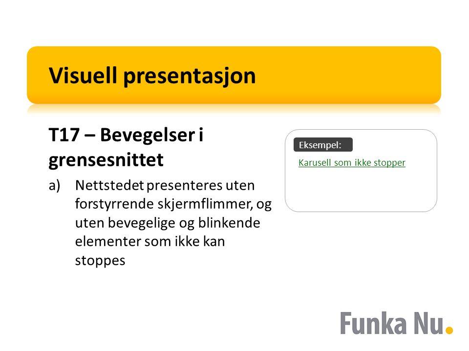 Eksempel: Visuell presentasjon T17 – Bevegelser i grensesnittet a)Nettstedet presenteres uten forstyrrende skjermflimmer, og uten bevegelige og blinkende elementer som ikke kan stoppes Karusell som ikke stopper