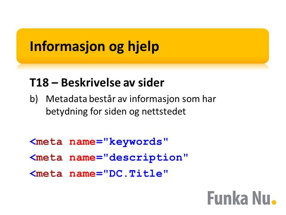 Informasjon og hjelp T18 – Beskrivelse av sider b)Metadata består av informasjon som har betydning for siden og nettstedet <meta name= keywords <meta name= description <meta name= DC.Title