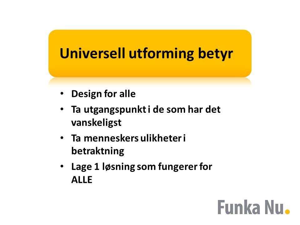 Universell utforming betyr Design for alle Ta utgangspunkt i de som har det vanskeligst Ta menneskers ulikheter i betraktning Lage 1 løsning som funge