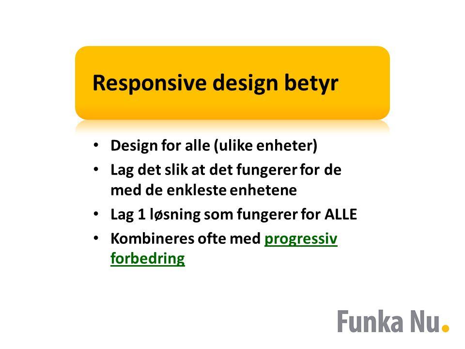 Responsive design betyr Design for alle (ulike enheter) Lag det slik at det fungerer for de med de enkleste enhetene Lag 1 løsning som fungerer for ALLE Kombineres ofte med progressiv forbedringprogressiv forbedring