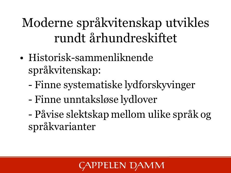 Moderne språkvitenskap utvikles rundt århundreskiftet Historisk-sammenliknende språkvitenskap: - Finne systematiske lydforskyvinger - Finne unntaksløs