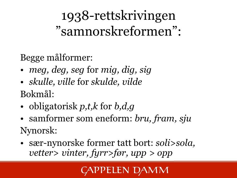 """1938-rettskrivingen """"samnorskreformen"""": Begge målformer: meg, deg, seg for mig, dig, sig skulle, ville for skulde, vilde Bokmål: obligatorisk p,t,k fo"""