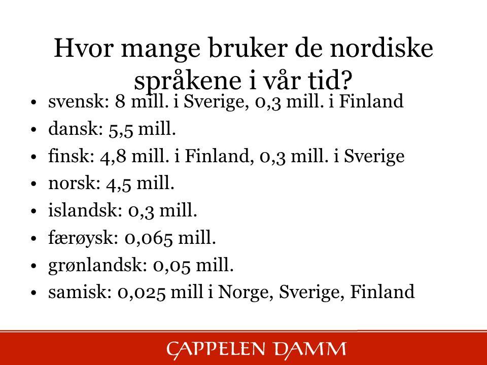 Hvor mange bruker de nordiske språkene i vår tid? svensk: 8 mill. i Sverige, 0,3 mill. i Finland dansk: 5,5 mill. finsk: 4,8 mill. i Finland, 0,3 mill