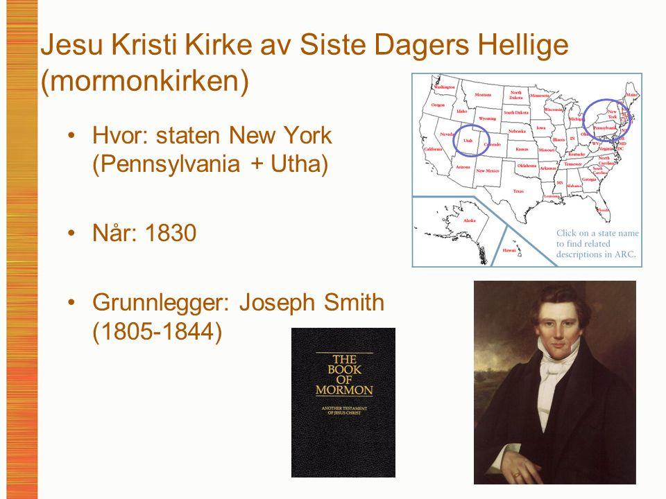 Jesu Kristi Kirke av Siste Dagers Hellige (mormonkirken) Hvor: staten New York (Pennsylvania + Utha) Når: 1830 Grunnlegger: Joseph Smith (1805-1844)