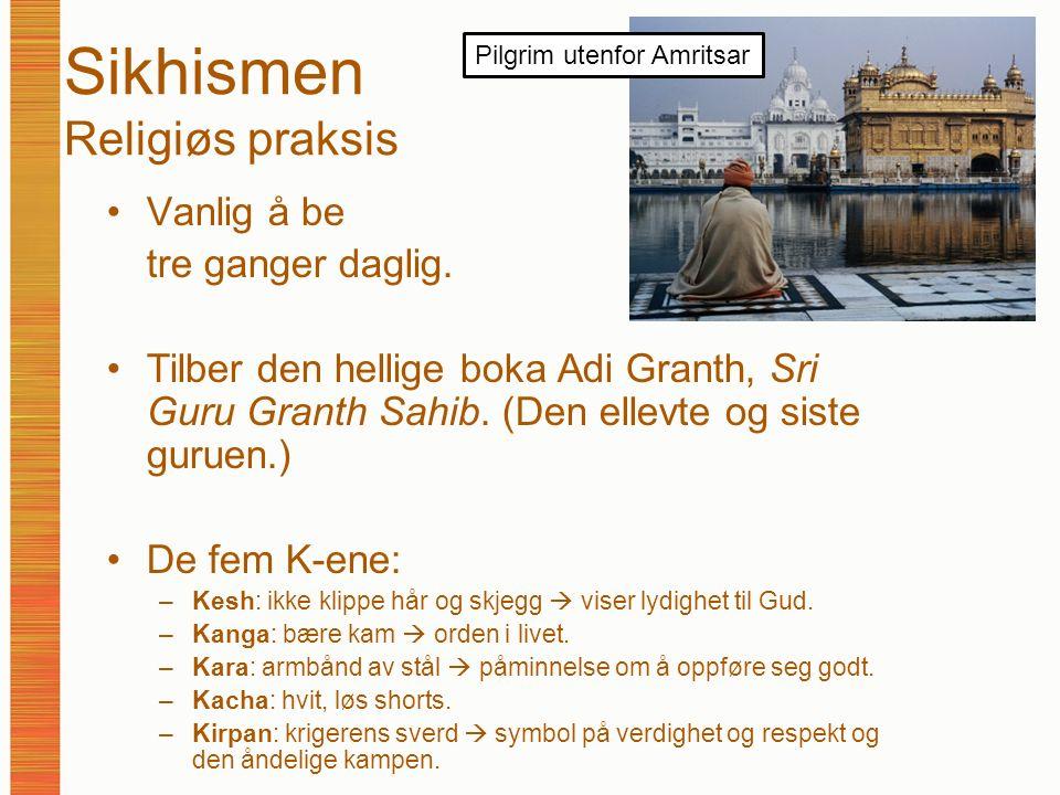 Sikhismen Religiøs praksis Vanlig å be tre ganger daglig. Tilber den hellige boka Adi Granth, Sri Guru Granth Sahib. (Den ellevte og siste guruen.) De