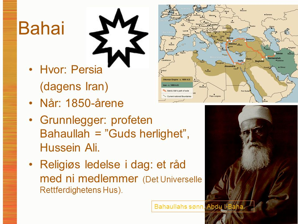 """Bahai Hvor: Persia (dagens Iran) Når: 1850-årene Grunnlegger: profeten Bahaullah = """"Guds herlighet"""", Hussein Ali. Religiøs ledelse i dag: et råd med n"""