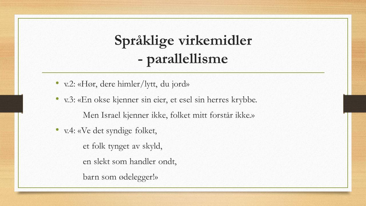 Språklige virkemidler - parallellisme v.2: «Hør, dere himler/lytt, du jord» v.3: «En okse kjenner sin eier, et esel sin herres krybbe. Men Israel kjen
