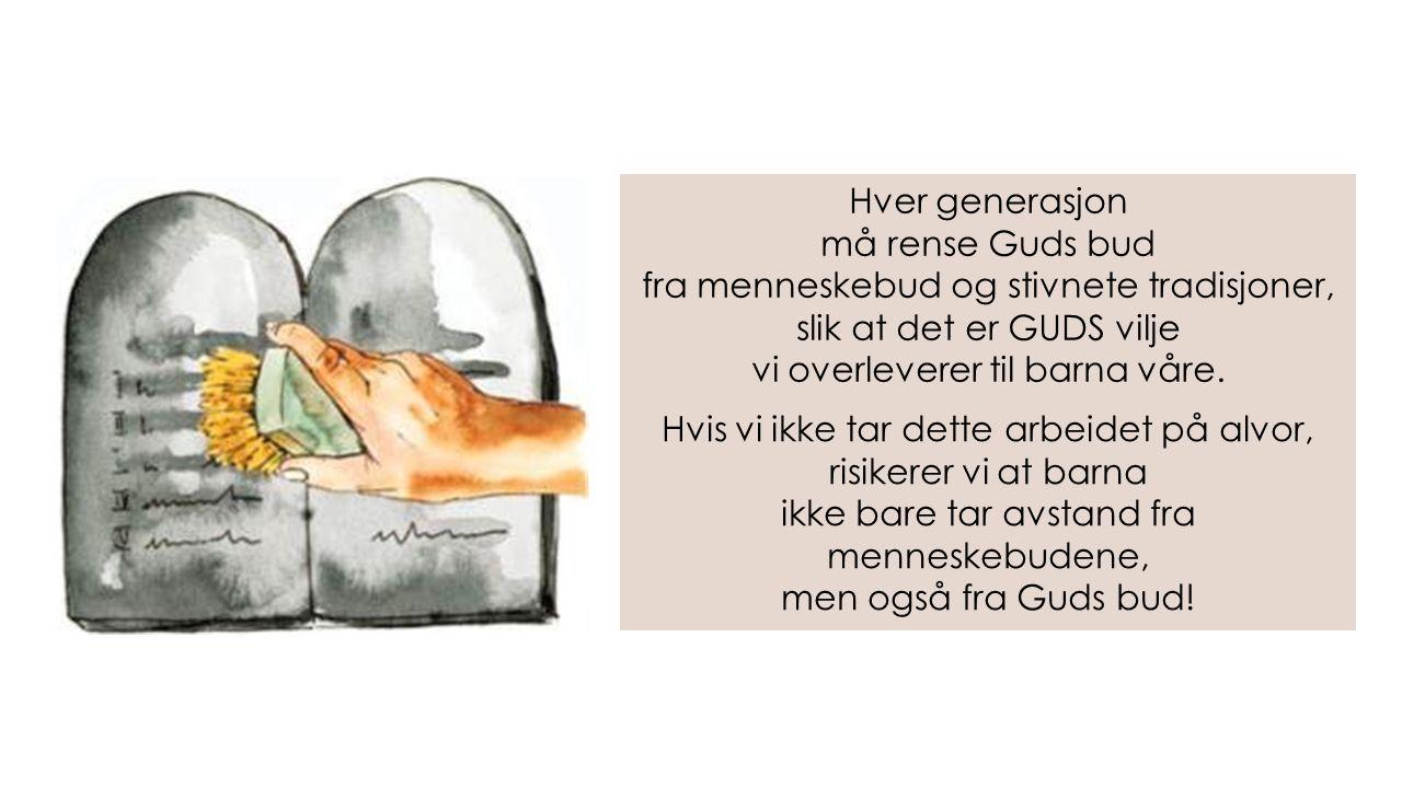 Hver generasjon må rense Guds bud fra menneskebud og stivnete tradisjoner, slik at det er GUDS vilje vi overleverer til barna våre.