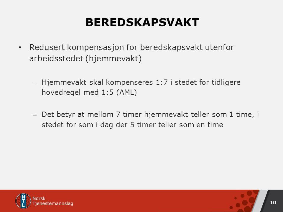BEREDSKAPSVAKT Redusert kompensasjon for beredskapsvakt utenfor arbeidsstedet (hjemmevakt) – Hjemmevakt skal kompenseres 1:7 i stedet for tidligere hovedregel med 1:5 (AML) – Det betyr at mellom 7 timer hjemmevakt teller som 1 time, i stedet for som i dag der 5 timer teller som en time 10