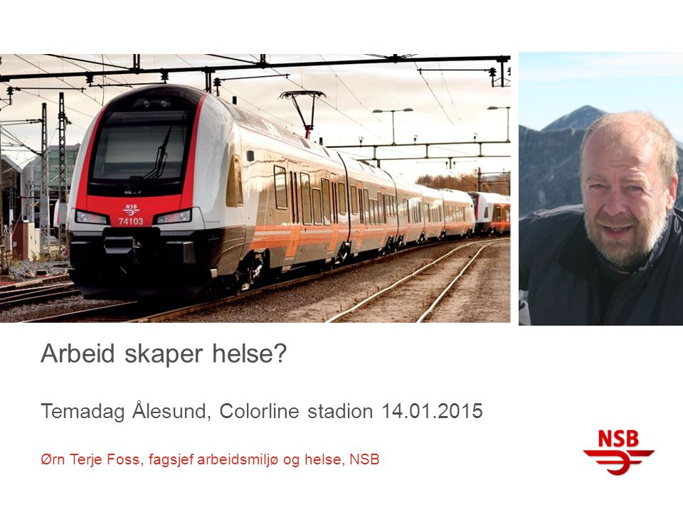 Arbeid skaper helse? Temadag Ålesund, Colorline stadion 14.01.2015 Ørn Terje Foss, fagsjef arbeidsmiljø og helse, NSB
