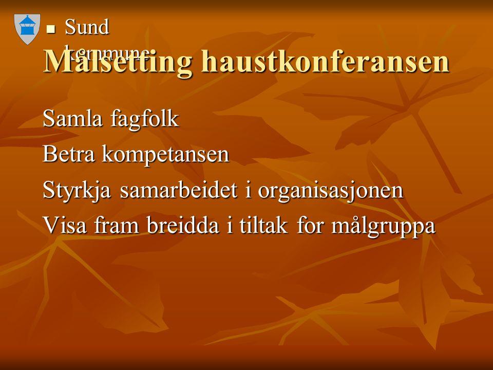Sund kommune Sund kommune Målsetting haustkonferansen Samla fagfolk Samla fagfolk Betra kompetansen Betra kompetansen Styrkja samarbeidet i organisasj