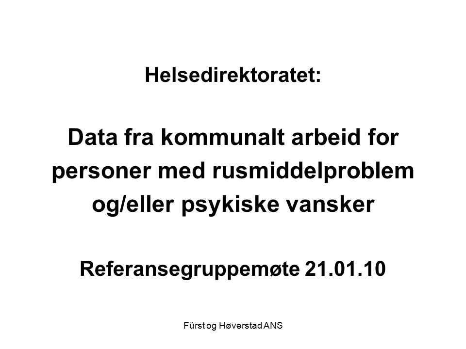 Fürst og Høverstad ANS Helsedirektoratet: Data fra kommunalt arbeid for personer med rusmiddelproblem og/eller psykiske vansker Referansegruppemøte 21.01.10