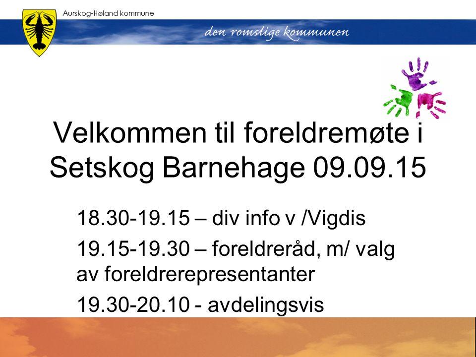 Velkommen til foreldremøte i Setskog Barnehage 09.09.15 18.30-19.15 – div info v /Vigdis 19.15-19.30 – foreldreråd, m/ valg av foreldrerepresentanter 19.30-20.10 - avdelingsvis