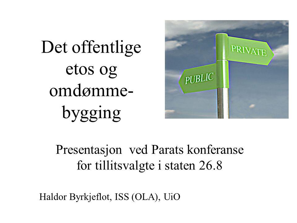 Det offentlige etos og omdømme- bygging Presentasjon ved Parats konferanse for tillitsvalgte i staten 26.8 Haldor Byrkjeflot, ISS (OLA), UiO