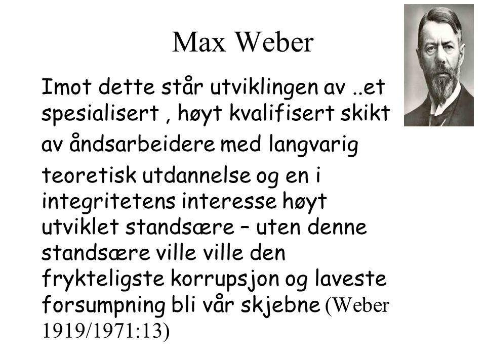 Max Weber Imot dette står utviklingen av..et spesialisert, høyt kvalifisert skikt av åndsarbeidere med langvarig teoretisk utdannelse og en i integritetens interesse høyt utviklet standsære – uten denne standsære ville ville den frykteligste korrupsjon og laveste forsumpning bli vår skjebne (Weber 1919/1971:13)