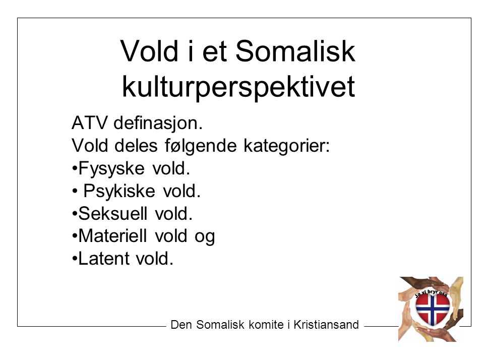 Vold i et Somalisk kulturperspektivet ATV definasjon. Vold deles følgende kategorier: Fysyske vold. Psykiske vold. Seksuell vold. Materiell vold og La