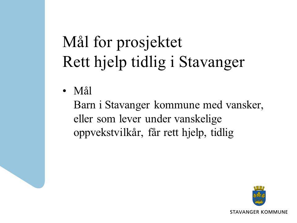Mål for prosjektet Rett hjelp tidlig i Stavanger Mål Barn i Stavanger kommune med vansker, eller som lever under vanskelige oppvekstvilkår, får rett hjelp, tidlig