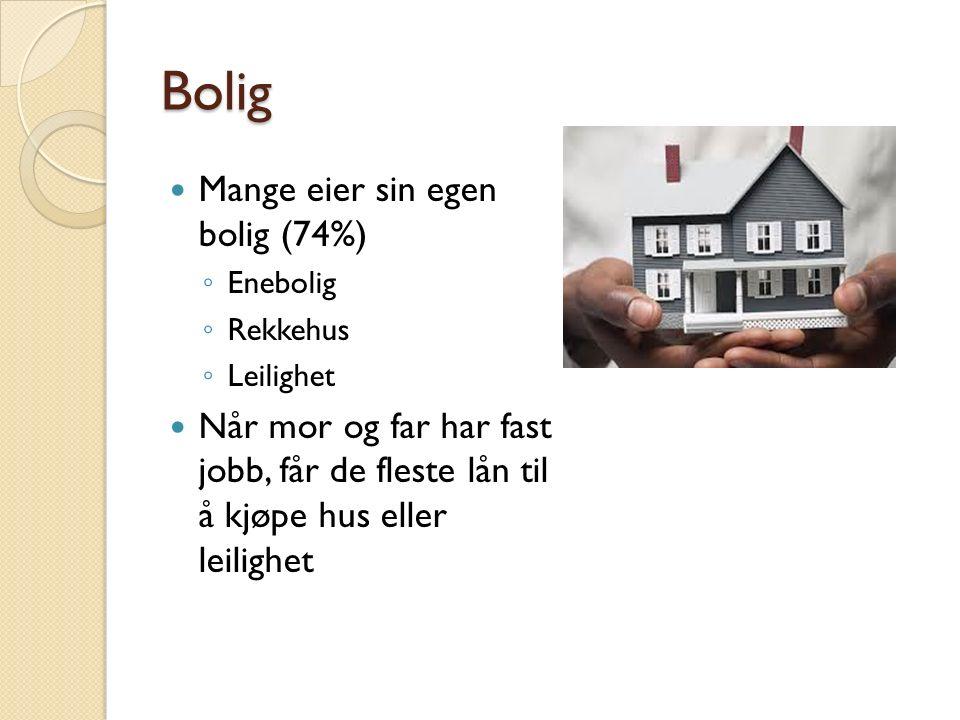 Bolig Mange eier sin egen bolig (74%) ◦ Enebolig ◦ Rekkehus ◦ Leilighet Når mor og far har fast jobb, får de fleste lån til å kjøpe hus eller leilighet