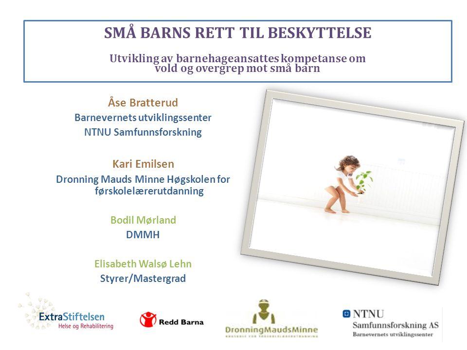 SMÅ BARNS RETT TIL BESKYTTELSE Utvikling av barnehageansattes kompetanse om vold og overgrep mot små barn Åse Bratterud Barnevernets utviklingssenter