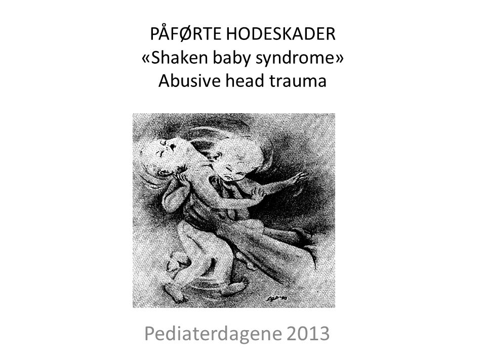 PÅFØRTE HODESKADER «Shaken baby syndrome» Abusive head trauma Pediaterdagene 2013