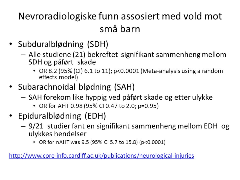 Lokalisering av intrakranielle blødninger Multipe blødninger – Sterkt assosiert ved påført skade: OR 6 (95% CI 2.5 to 14.4; p<0.001) Bilaterale blødninger – Ikke signifikant: OR 2.8 (95% CI 0.8 to 9.6; p=0.09) Interhemisfærisk – Signifikant assosiert med påført skade: OR 9.5 (95% CI 6.1 to 14.9; p<0.001) Bakre skallegrop – Signifikant assosiert med påført skade: OR 2.5 (95% CI 1 to 6) Over konveksititer – OR 4.9 (95% CI 1.3 to 19.4; p=0.02) Infra-tentorielt / bakreskallegrop – Assosiert med påført skade: OR 2.5 (95% CI 1 to 6; p=0.04) Attenuation of extra-axial haemorrhages on the CT – Ulik tetthet på første CT hyppigere ved AHT – Lav tetthet ble hyppigere sett ved AHT enn nAHT
