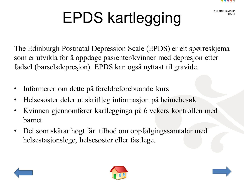 © ULSTEIN KOMMUNE SIDE 14 © ULSTEIN KOMMUNE The Edinburgh Postnatal Depression Scale (EPDS) er eit spørreskjema som er utvikla for å oppdage pasienter/kvinner med depresjon etter fødsel (barselsdepresjon).
