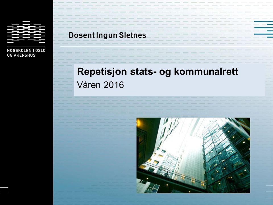 Dosent Ingun Sletnes Repetisjon stats- og kommunalrett Våren 2016