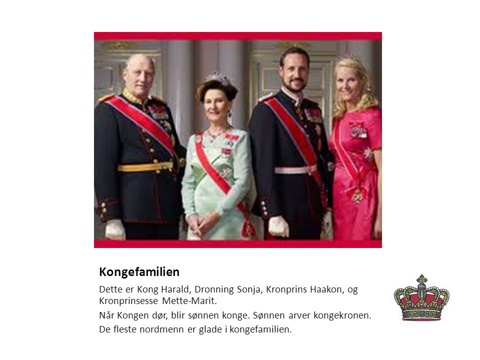 Kongefamilien Dette er Kong Harald, Dronning Sonja, Kronprins Haakon, og Kronprinsesse Mette-Marit. Når Kongen dør, blir sønnen konge. Sønnen arver ko