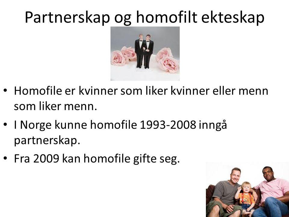 Partnerskap og homofilt ekteskap Homofile er kvinner som liker kvinner eller menn som liker menn. I Norge kunne homofile 1993-2008 inngå partnerskap.
