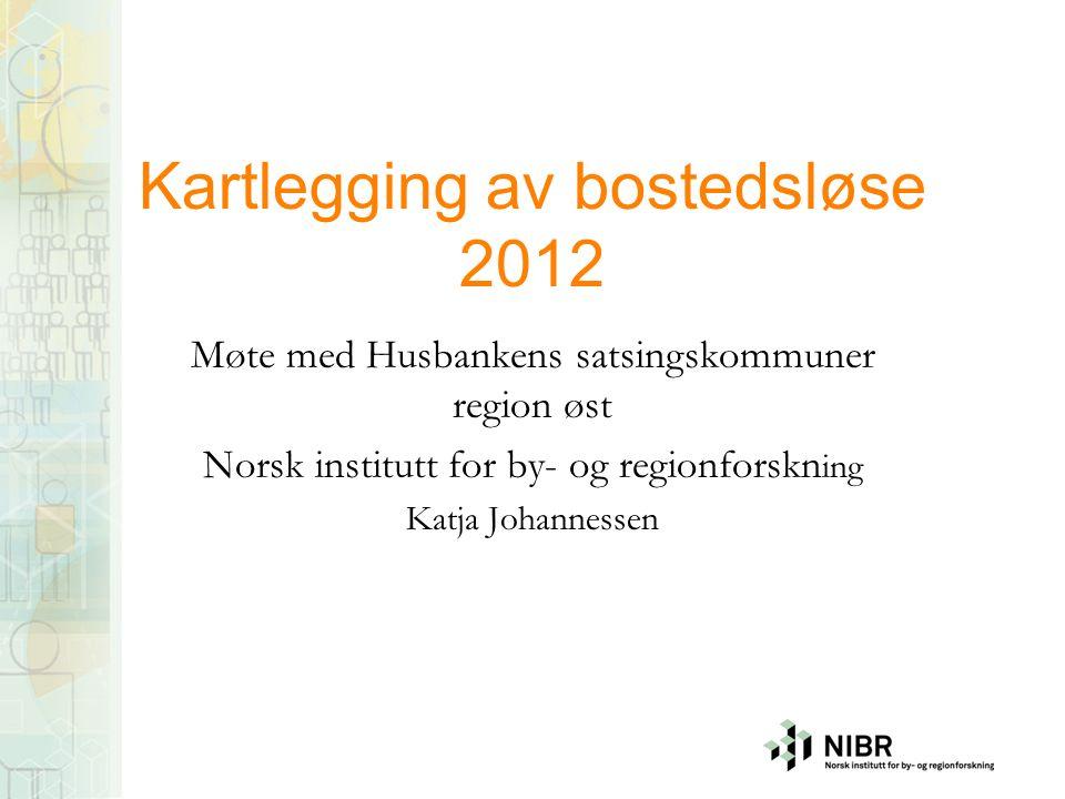 Kartlegging av bostedsløse 2012 Møte med Husbankens satsingskommuner region øst Norsk institutt for by- og regionforskn ing Katja Johannessen