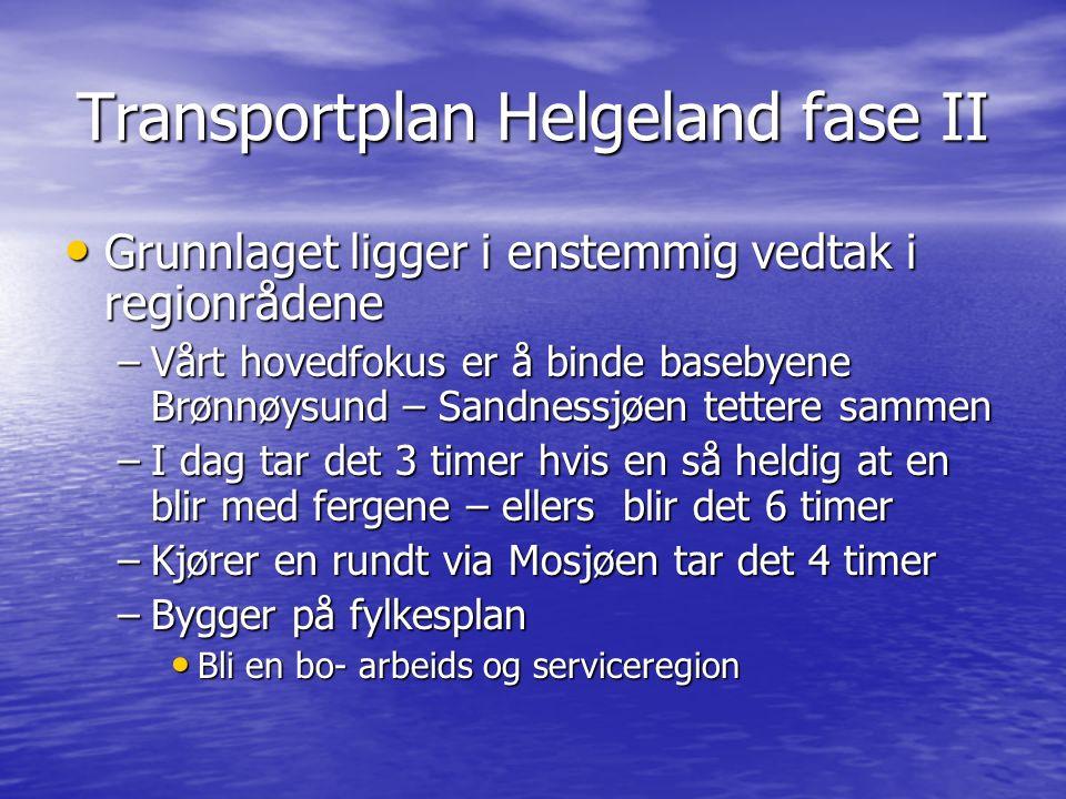 Transportplan Helgeland fase II Grunnlaget ligger i enstemmig vedtak i regionrådene Grunnlaget ligger i enstemmig vedtak i regionrådene –Vårt hovedfokus er å binde basebyene Brønnøysund – Sandnessjøen tettere sammen –I dag tar det 3 timer hvis en så heldig at en blir med fergene – ellers blir det 6 timer –Kjører en rundt via Mosjøen tar det 4 timer –Bygger på fylkesplan Bli en bo- arbeids og serviceregion Bli en bo- arbeids og serviceregion
