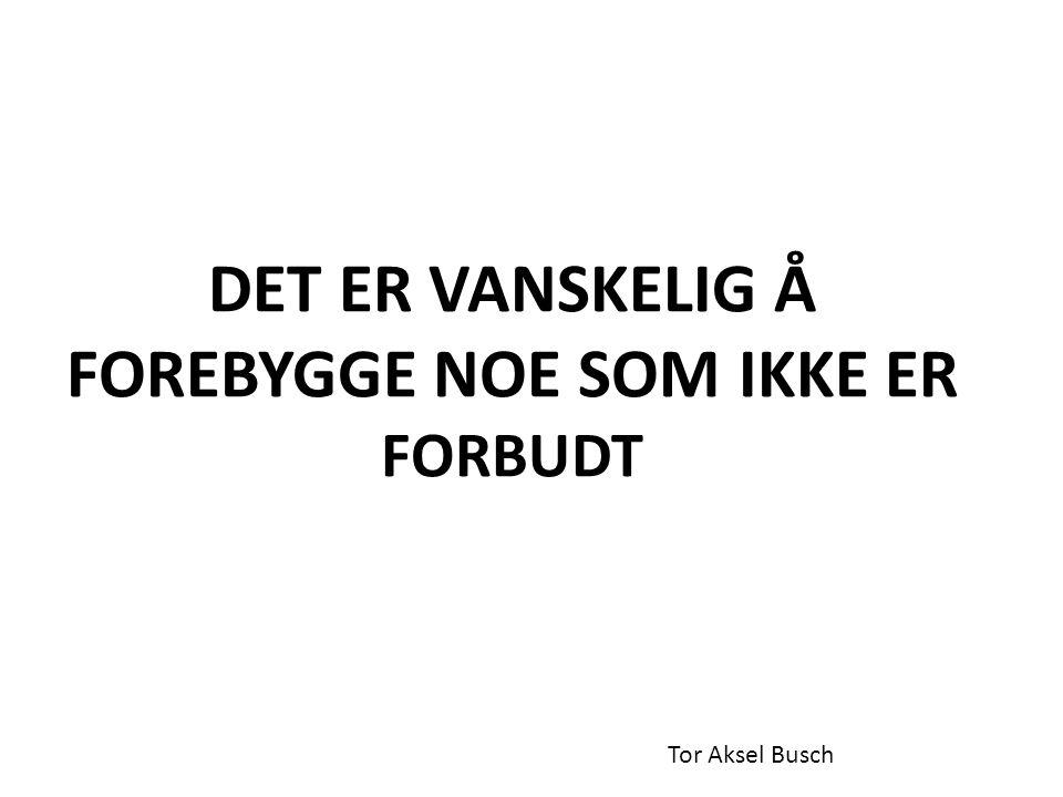 DET ER VANSKELIG Å FOREBYGGE NOE SOM IKKE ER FORBUDT Tor Aksel Busch