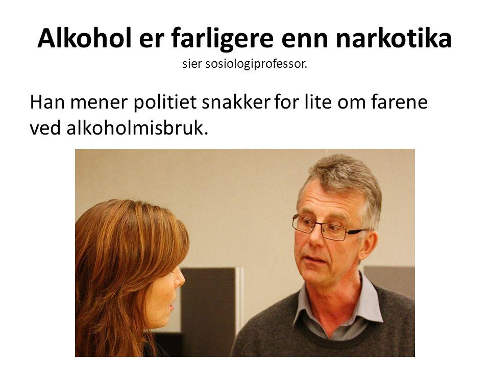 Alkohol er farligere enn narkotika sier sosiologiprofessor. Han mener politiet snakker for lite om farene ved alkoholmisbruk.