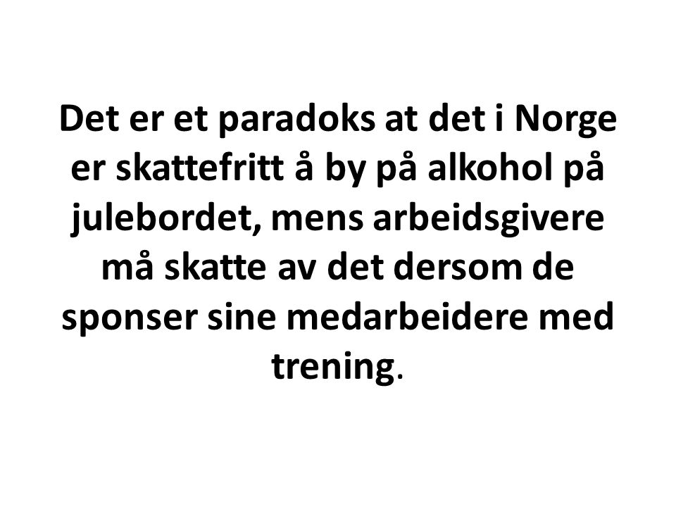 Det er et paradoks at det i Norge er skattefritt å by på alkohol på julebordet, mens arbeidsgivere må skatte av det dersom de sponser sine medarbeider