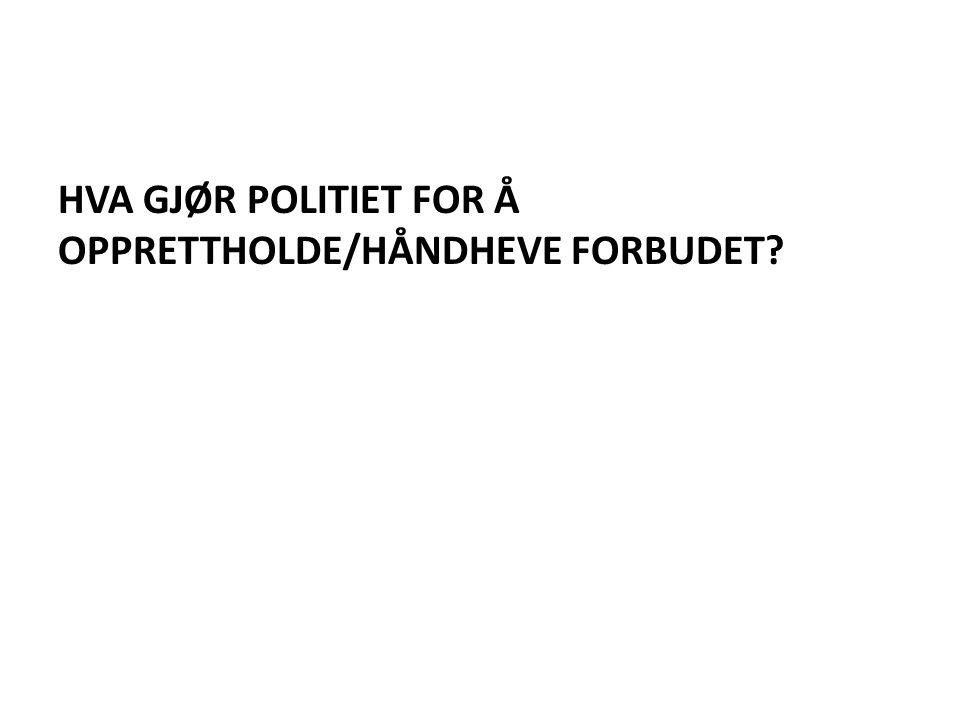HVA GJØR POLITIET FOR Å OPPRETTHOLDE/HÅNDHEVE FORBUDET?