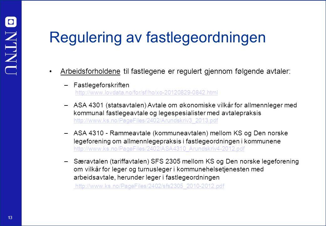 13 Regulering av fastlegeordningen Arbeidsforholdene til fastlegene er regulert gjennom følgende avtaler: –Fastlegeforskriften http://www.lovdata.no/for/sf/ho/xo-20120829-0842.html –ASA 4301 (statsavtalen) Avtale om økonomiske vilkår for allmennleger med kommunal fastlegeavtale og legespesialister med avtalepraksis http://www.ks.no/PageFiles/2402/Arundskriv3_2013.pdf http://www.ks.no/PageFiles/2402/Arundskriv3_2013.pdf –ASA 4310 - Rammeavtale (kommuneavtalen) mellom KS og Den norske legeforening om allmennlegepraksis i fastlegeordningen i kommunene http://www.ks.no/PageFiles/2402/ASA4310_Arundskriv4-2012.pdf http://www.ks.no/PageFiles/2402/ASA4310_Arundskriv4-2012.pdf –Særavtalen (tariffavtalen) SFS 2305 mellom KS og Den norske legeforening om vilkår for leger og turnusleger i kommunehelsetjenesten med arbeidsavtale, herunder leger i fastlegeordningen http://www.ks.no/PageFiles/2402/sfs2305_2010-2012.pdf