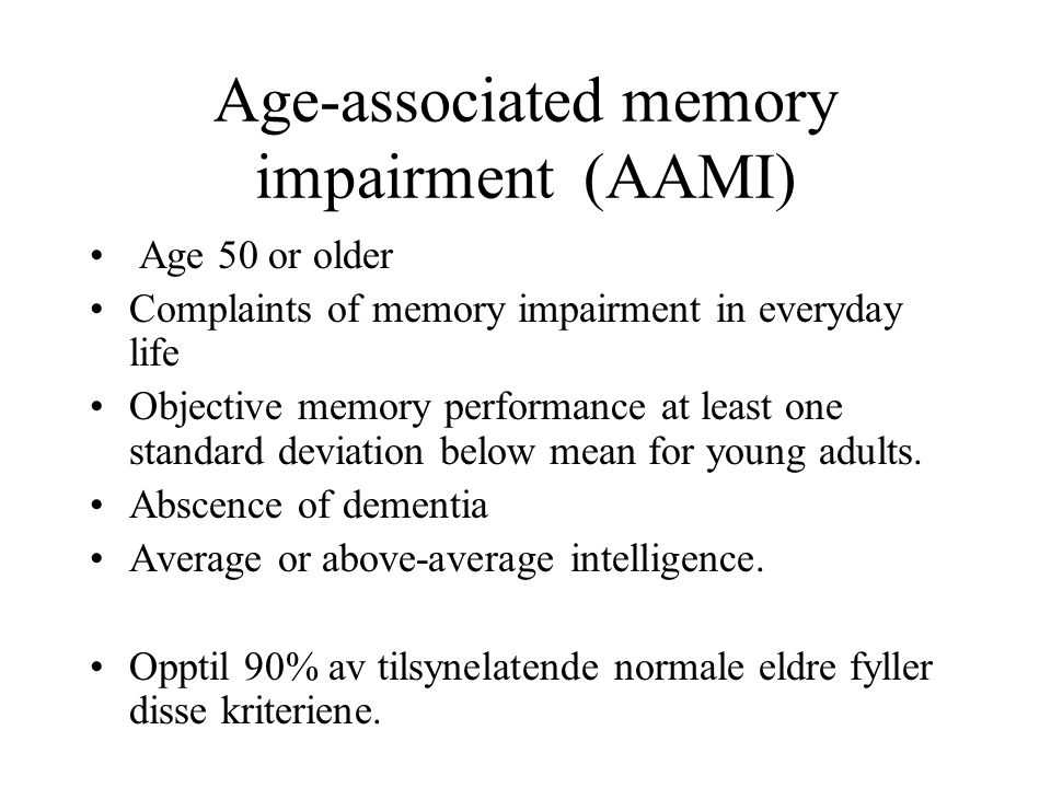 Age-associated memory impairment (AAMI) Age 50 or older Complaints of memory impairment in everyday life Objective memory performance at least one standard deviation below mean for young adults.